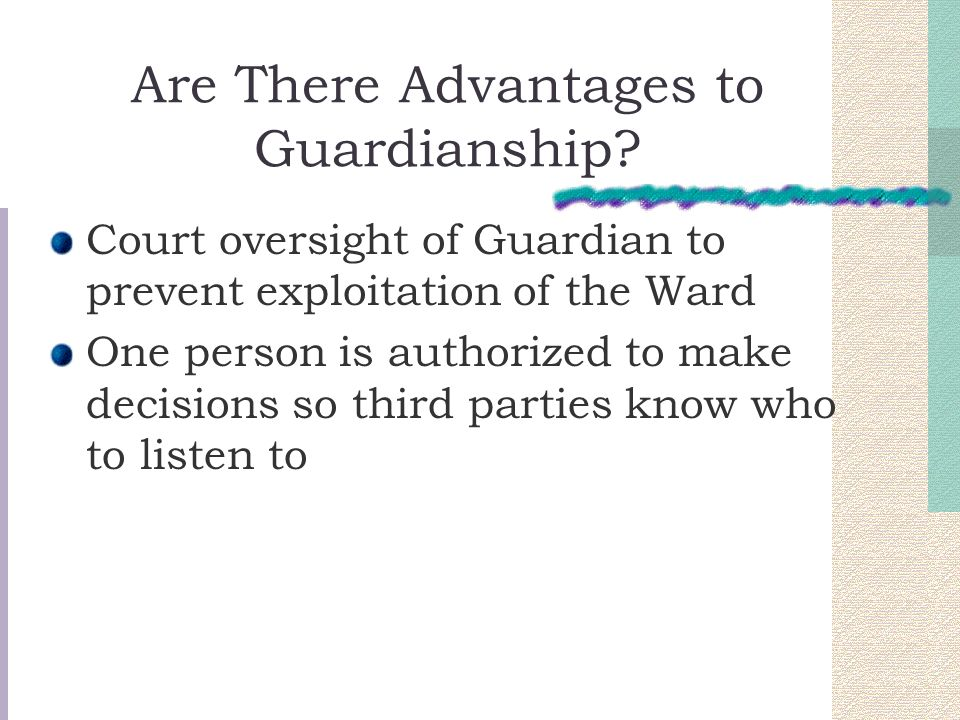 Are There Advantages to Guardianship? Court oversight of Guardian to prevent exploitation of the Ward One person is authorized to make decisions so th