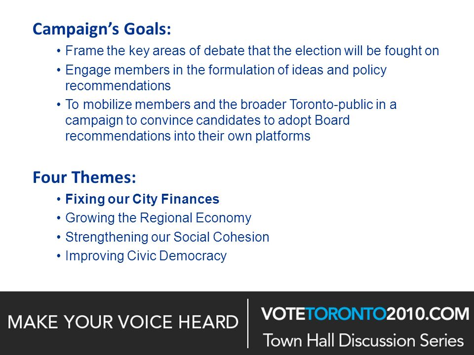 Campaigns Goals: Frame the key areas of debate that the election will be fought on Engage members in the formulation of ideas and policy recommendations To mobilize members and the broader Toronto-public in a campaign to convince candidates to adopt Board recommendations into their own platforms Four Themes: Fixing our City Finances Growing the Regional Economy Strengthening our Social Cohesion Improving Civic Democracy 1