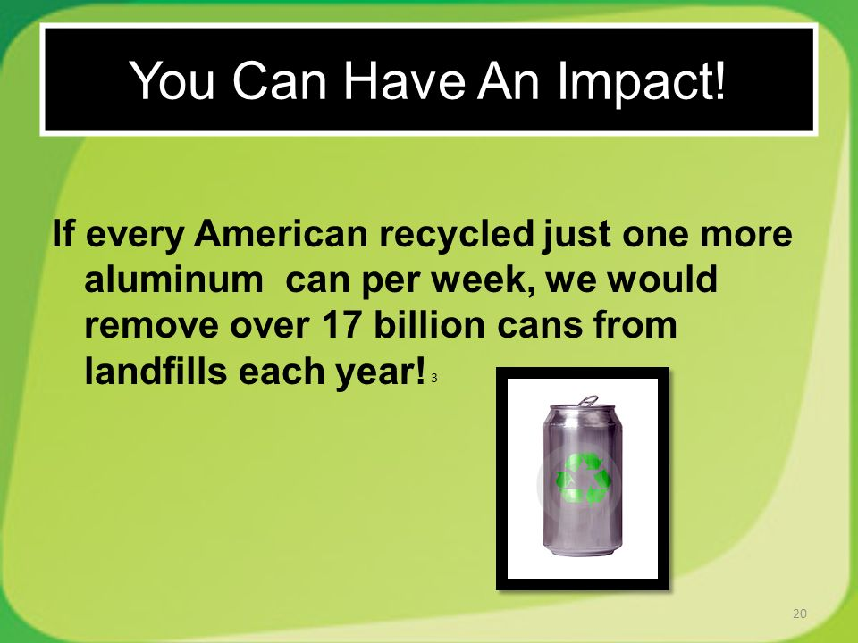 If every American recycled just one more aluminum can per week, we would remove over 17 billion cans from landfills each year! 20 You Can Have An Impa