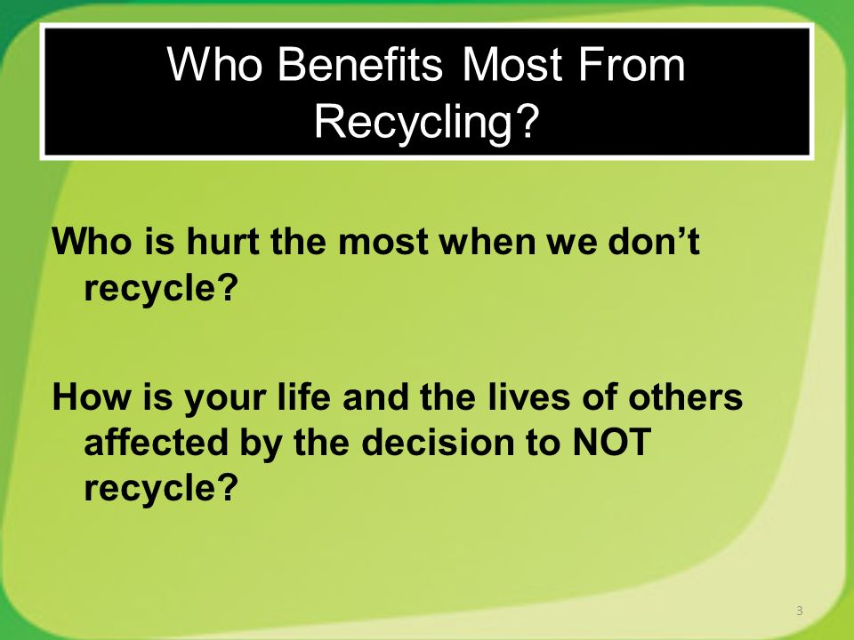 Who is hurt the most when we dont recycle? How is your life and the lives of others affected by the decision to NOT recycle? 3 Who Benefits Most From