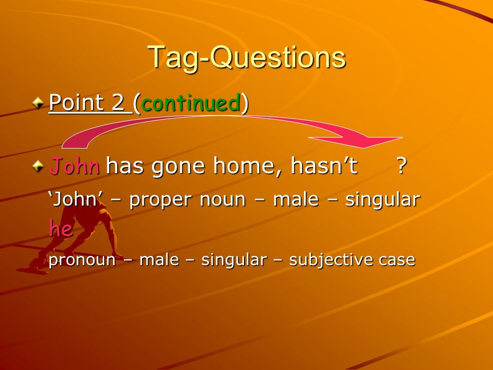 Tag-Questions Point Point 2:2:2:2: Even Even if the subject of the main sentence is a noun – proper noun or common noun – the subject of the tag part