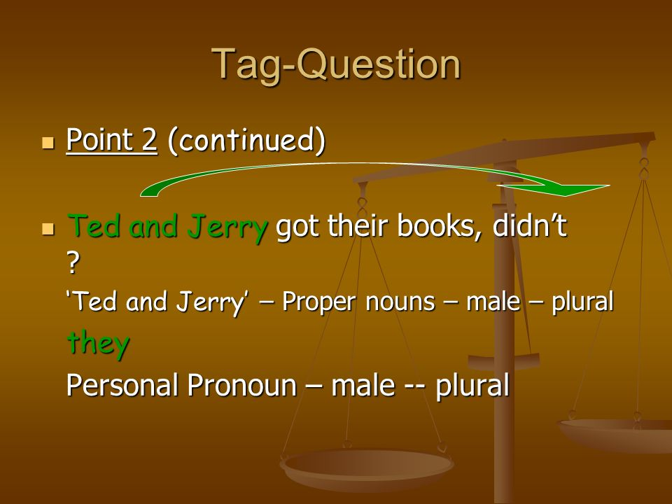 Tag-Questions Point 2 (continued) John has gone home, hasnt ? John – proper noun – male – singular he pronoun – male – singular – subjective case