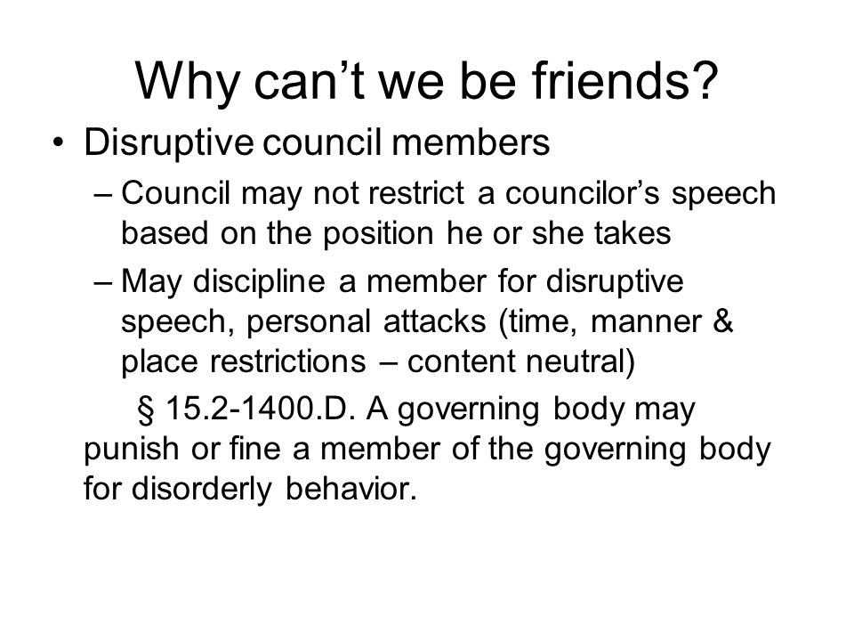 Why cant we be friends? Disruptive council members –Council may not restrict a councilors speech based on the position he or she takes –May discipline
