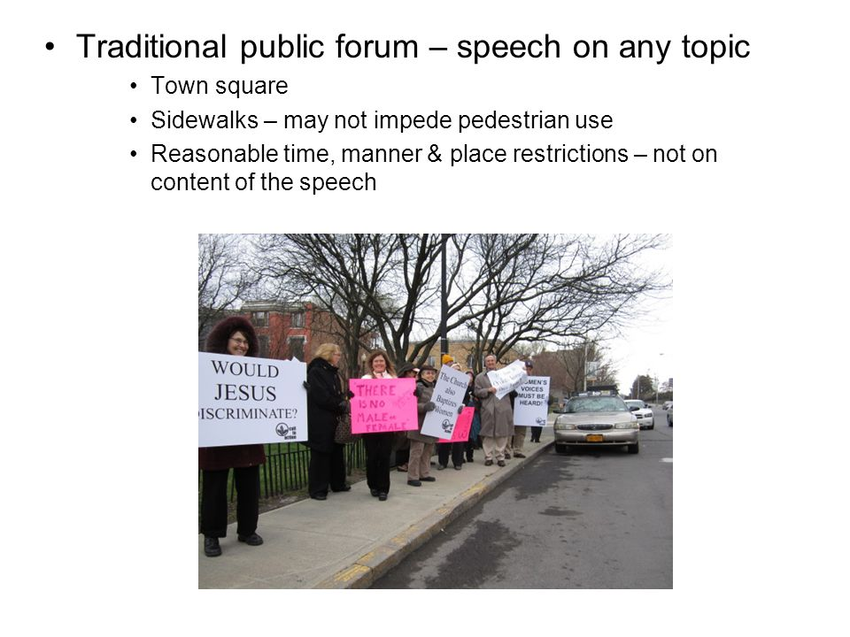 Traditional public forum – speech on any topic Town square Sidewalks – may not impede pedestrian use Reasonable time, manner & place restrictions – no