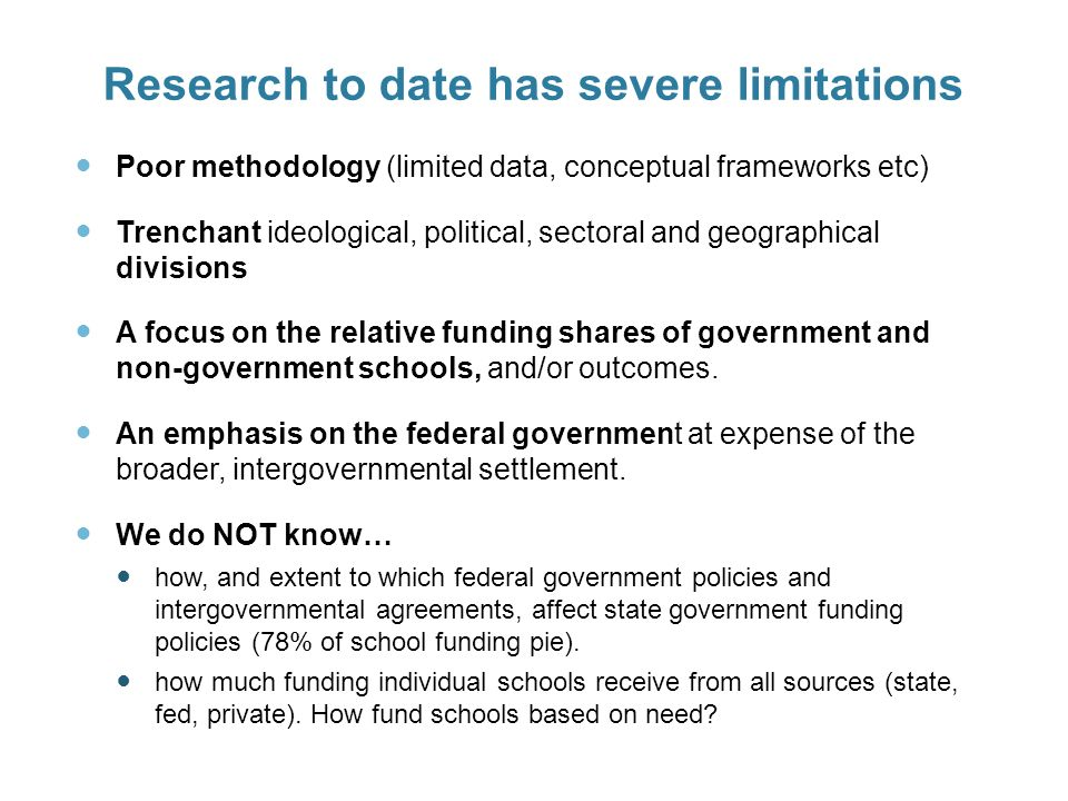 Research to date has severe limitations Poor methodology (limited data, conceptual frameworks etc) Trenchant ideological, political, sectoral and geographical divisions A focus on the relative funding shares of government and non-government schools, and/or outcomes.