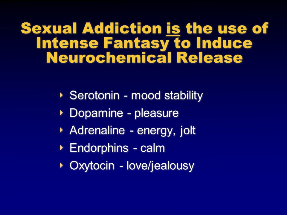 Sexual Addiction is the use of Intense Fantasy to Induce Neurochemical Release Serotonin - mood stability Dopamine - pleasure Adrenaline - energy, jol