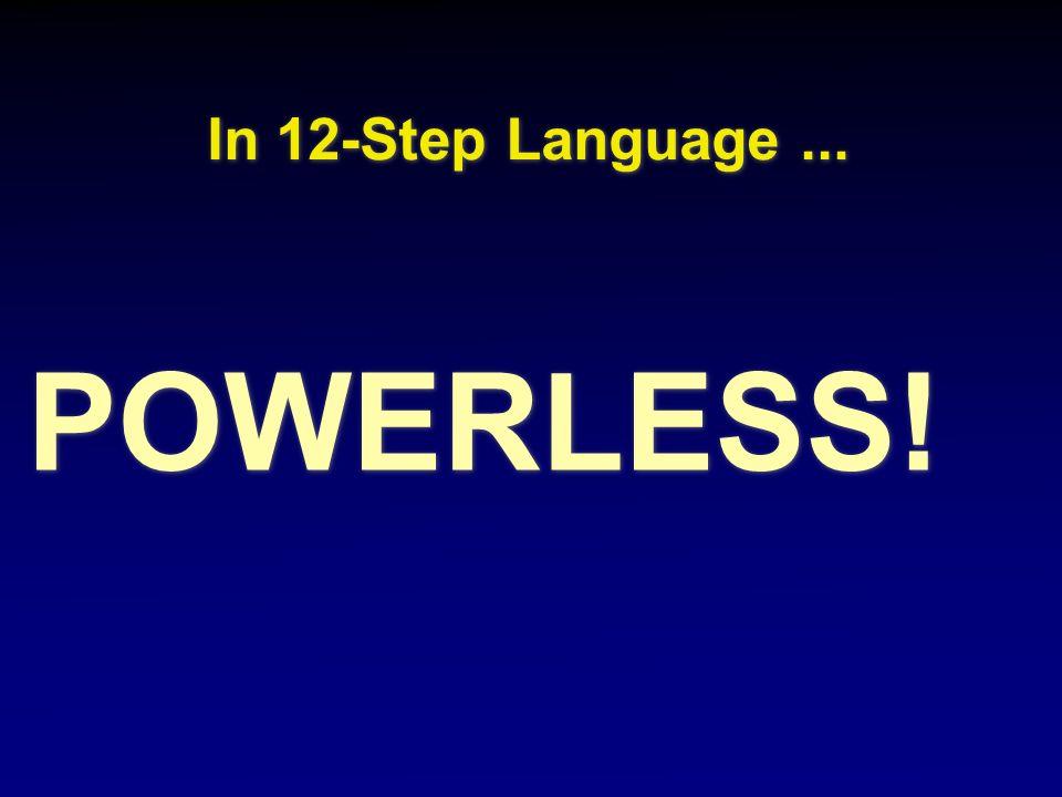 In 12-Step Language... In 12-Step Language... POWERLESS!