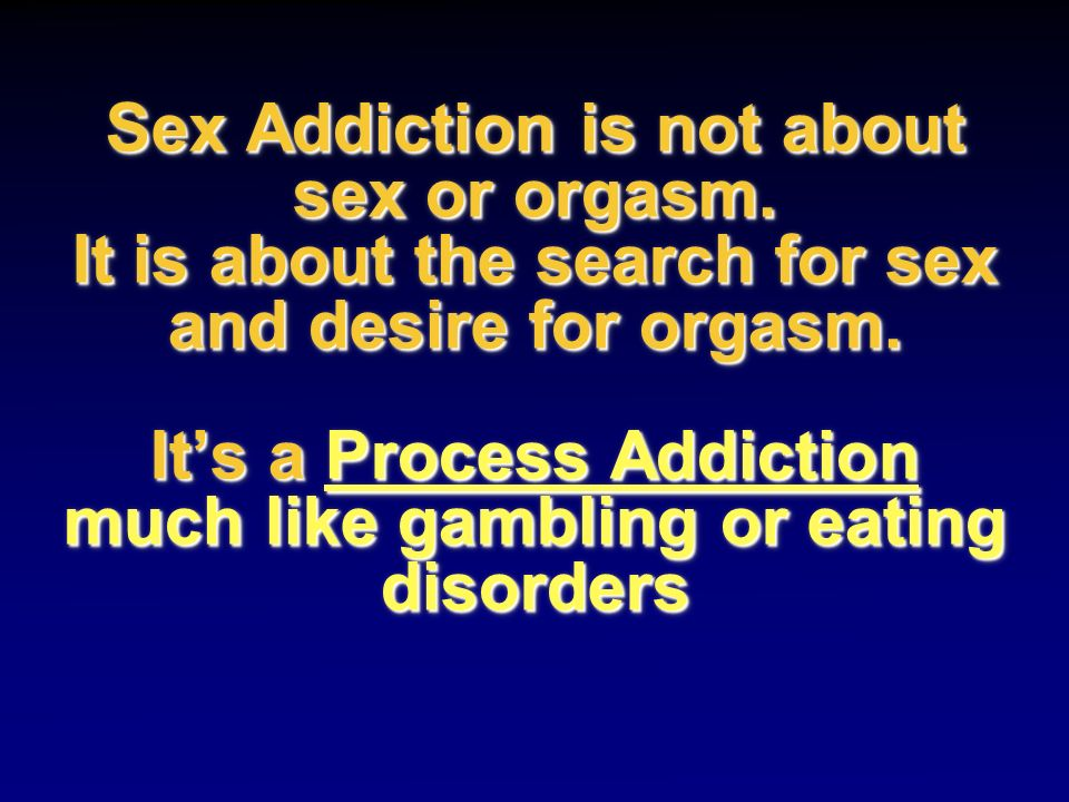 Sex Addiction is not about sex or orgasm. It is about the search for sex and desire for orgasm. Its a Process Addiction much like gambling or eating d