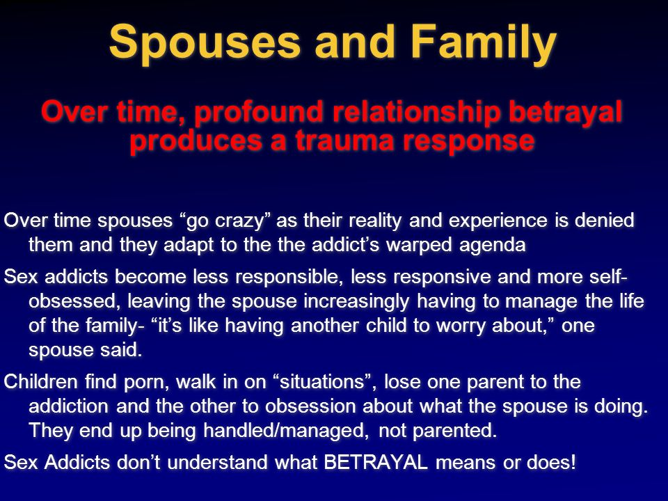 Spouses and Family Over time, profound relationship betrayal produces a trauma response Over time spouses go crazy as their reality and experience is
