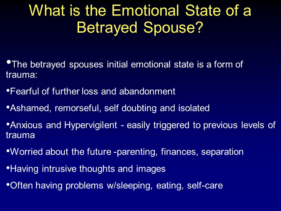 What is the Emotional State of a Betrayed Spouse? The betrayed spouses initial emotional state is a form of trauma: Fearful of further loss and abando