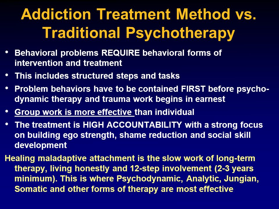 Addiction Treatment Method vs. Traditional Psychotherapy Behavioral problems REQUIRE behavioral forms of intervention and treatment This includes stru