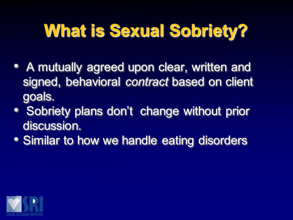 What is Sexual Sobriety? A mutually agreed upon clear, written and signed, behavioral contract based on client goals. A mutually agreed upon clear, wr