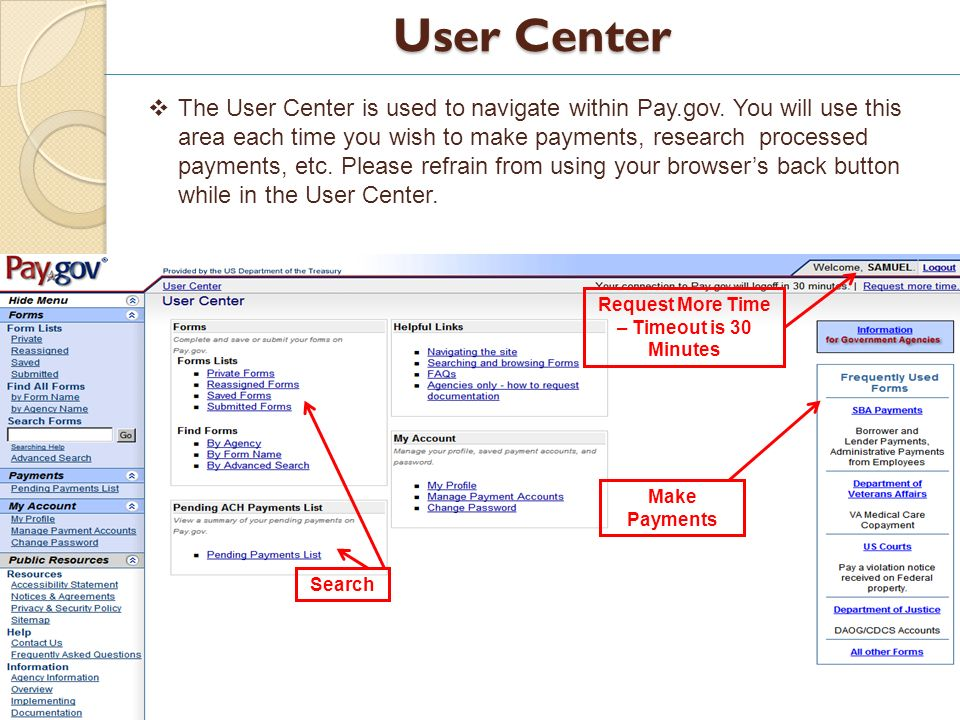 User Center 11 Request More Time – Timeout is 30 Minutes Search Make Payments The User Center is used to navigate within Pay.gov. You will use this ar