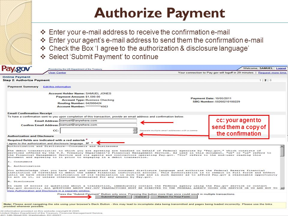 18 Authorize Payment Enter your e-mail address to receive the confirmation e-mail Enter your agents e-mail address to send them the confirmation e-mail Check the Box I agree to the authorization & disclosure language Select Submit Payment to continue cc: your agent to send them a copy of the confirmation