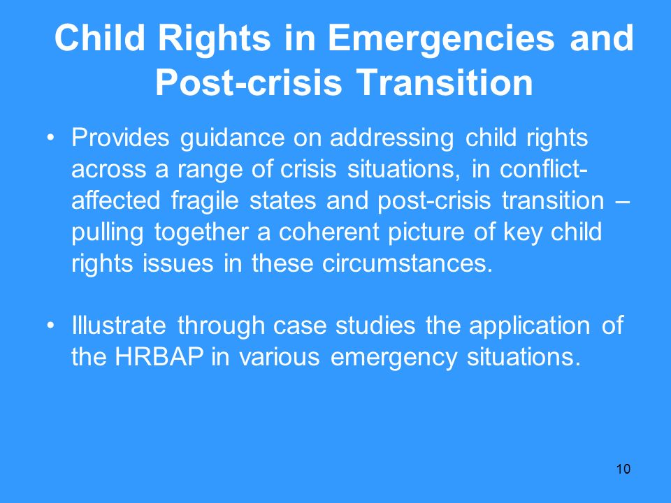 10 Child Rights in Emergencies and Post-crisis Transition Provides guidance on addressing child rights across a range of crisis situations, in conflic