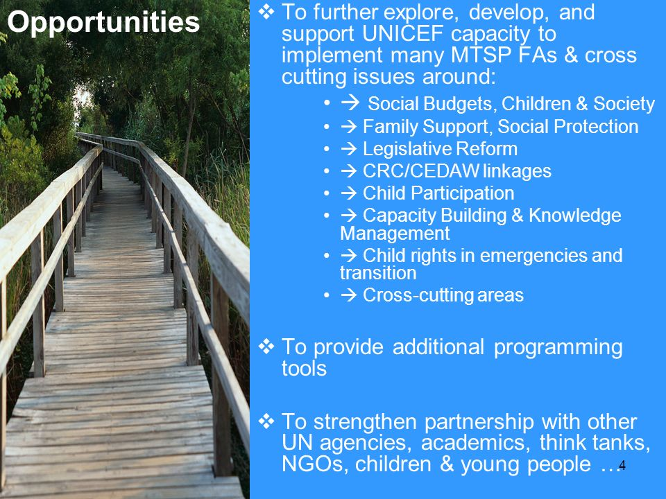 4 Opportuniti es To further explore, develop, and support UNICEF capacity to implement many MTSP FAs & cross cutting issues around: Social Budgets, Ch