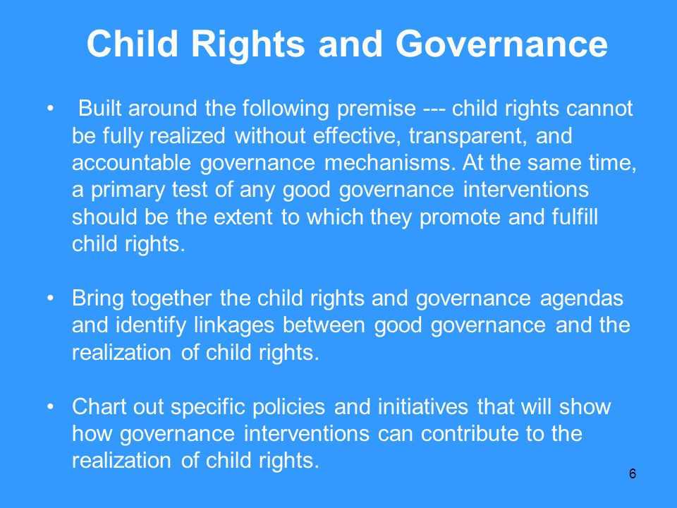 6 Child Rights and Governance Built around the following premise --- child rights cannot be fully realized without effective, transparent, and account