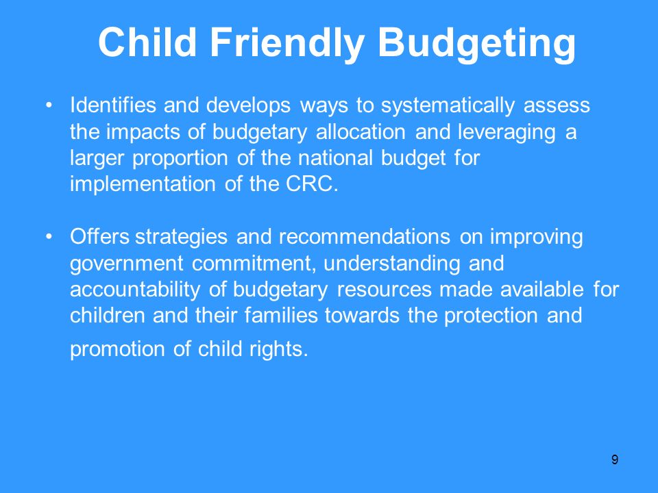 9 Child Friendly Budgeting Identifies and develops ways to systematically assess the impacts of budgetary allocation and leveraging a larger proportio