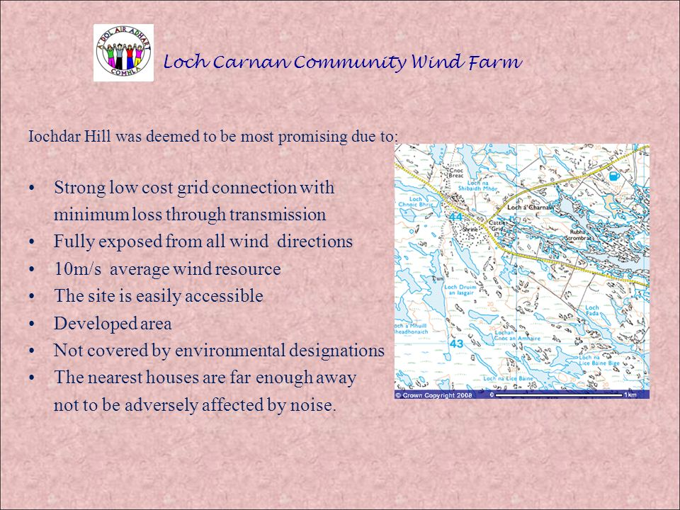 Loch Carnan Community Wind Farm Iochdar Hill was deemed to be most promising due to: Strong low cost grid connection with minimum loss through transmission Fully exposed from all wind directions 10m/s average wind resource The site is easily accessible Developed area Not covered by environmental designations The nearest houses are far enough away not to be adversely affected by noise.