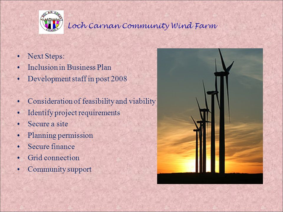 Loch Carnan Community Wind Farm Next Steps: Inclusion in Business Plan Development staff in post 2008 Consideration of feasibility and viability Identify project requirements Secure a site Planning permission Secure finance Grid connection Community support