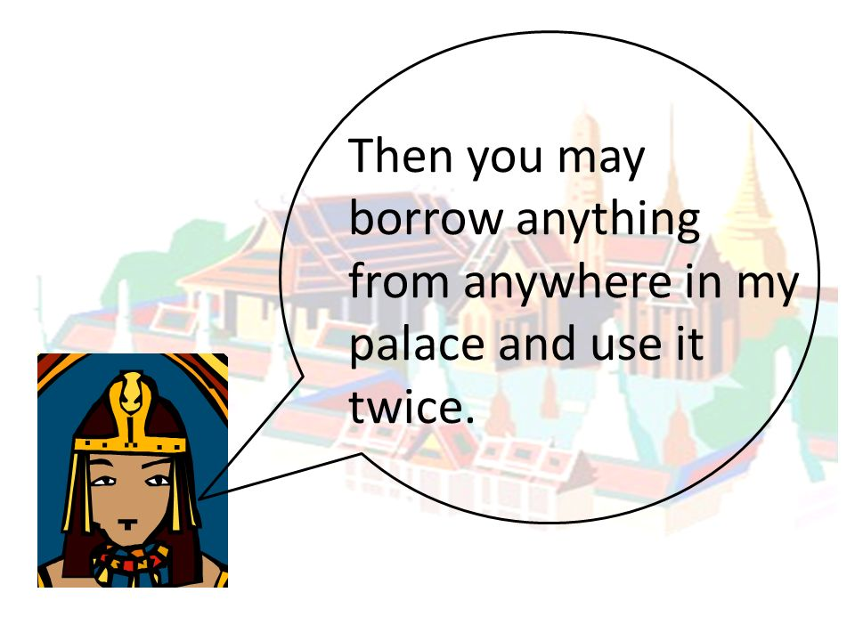 Then you may borrow anything from anywhere in my palace and use it twice.