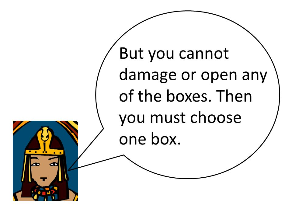 But you cannot damage or open any of the boxes. Then you must choose one box.