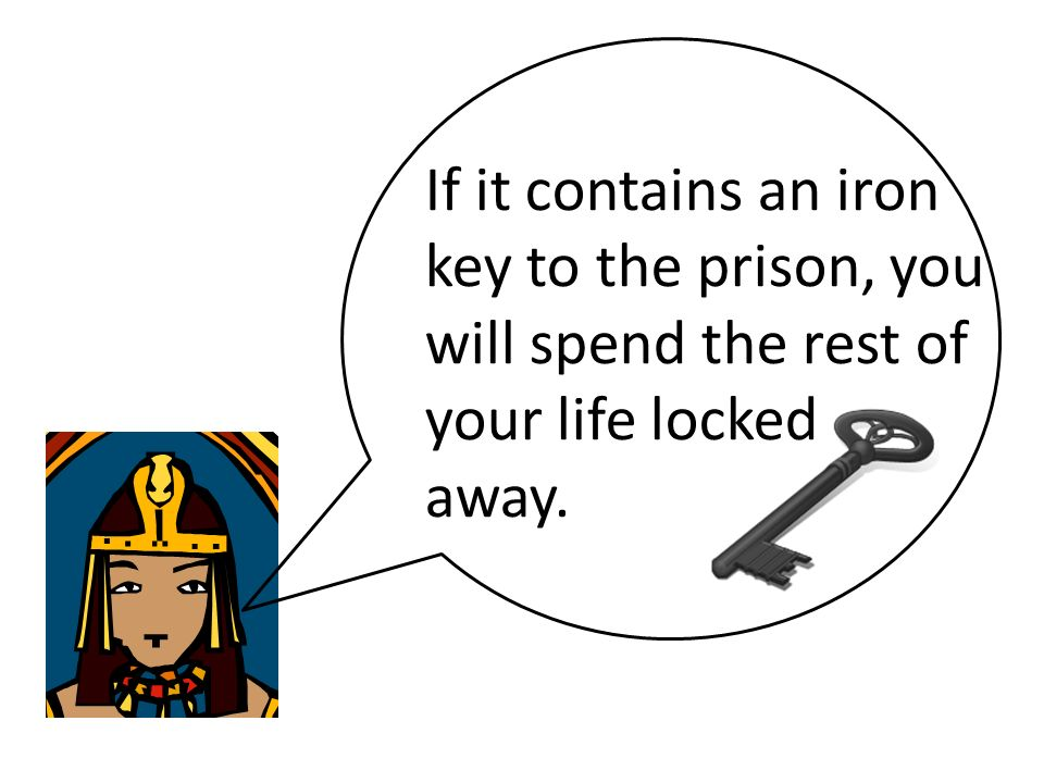 If it contains an iron key to the prison, you will spend the rest of your life locked away.