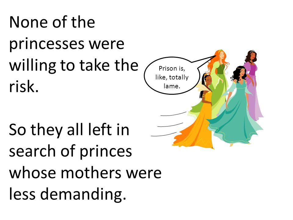 None of the princesses were willing to take the risk. So they all left in search of princes whose mothers were less demanding. Prison is, like, totall