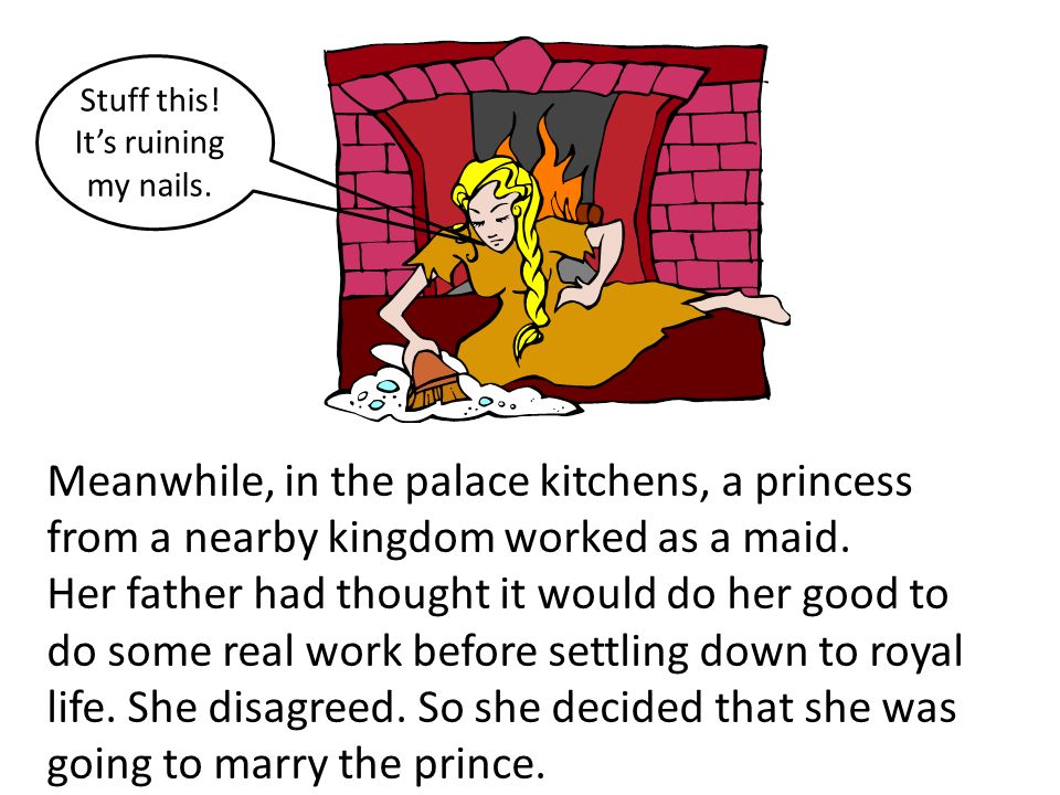 Meanwhile, in the palace kitchens, a princess from a nearby kingdom worked as a maid. Her father had thought it would do her good to do some real work