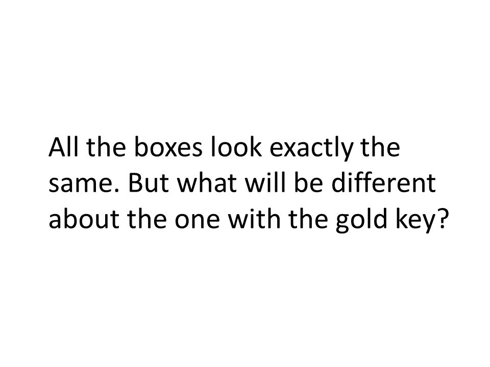 All the boxes look exactly the same. But what will be different about the one with the gold key?