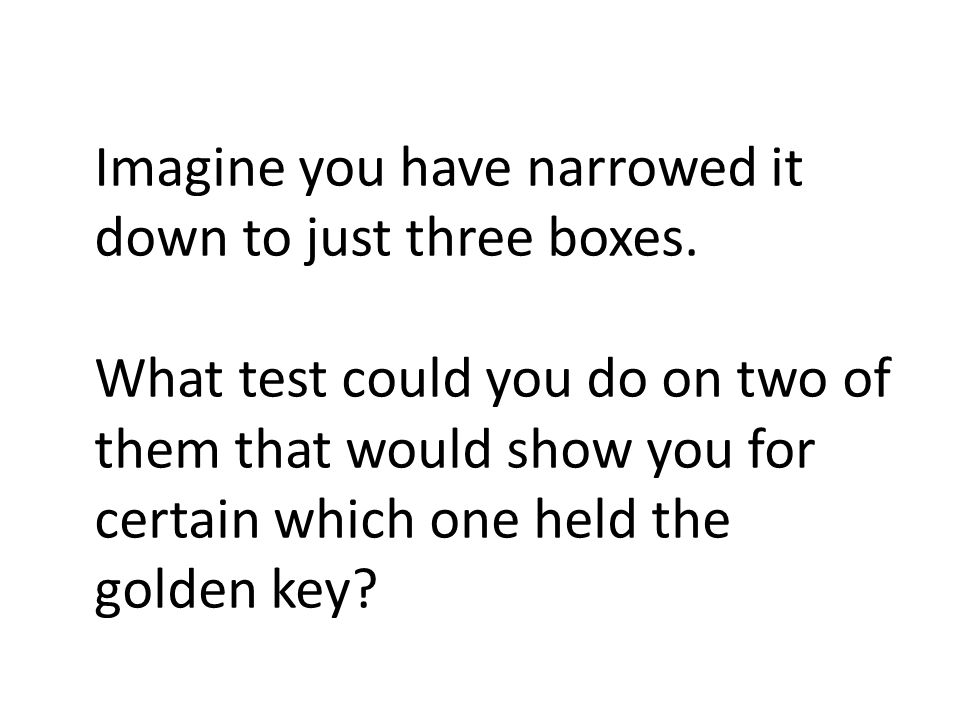 Imagine you have narrowed it down to just three boxes. What test could you do on two of them that would show you for certain which one held the golden