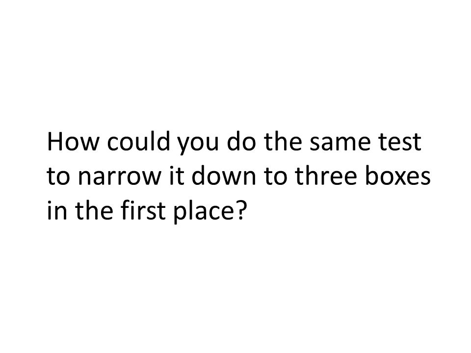 How could you do the same test to narrow it down to three boxes in the first place