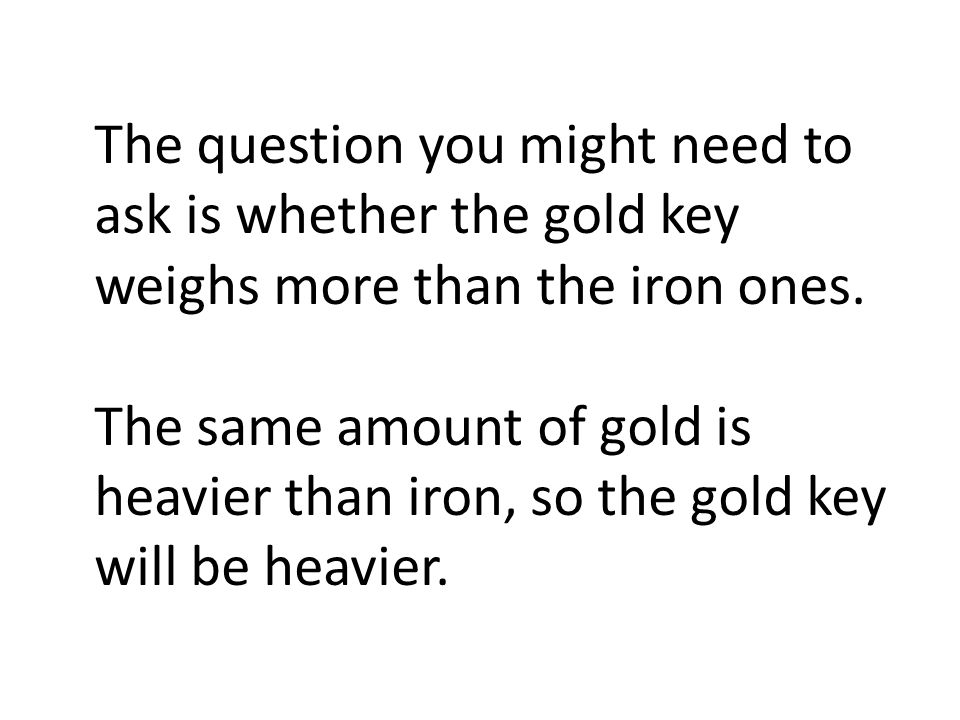 The question you might need to ask is whether the gold key weighs more than the iron ones.