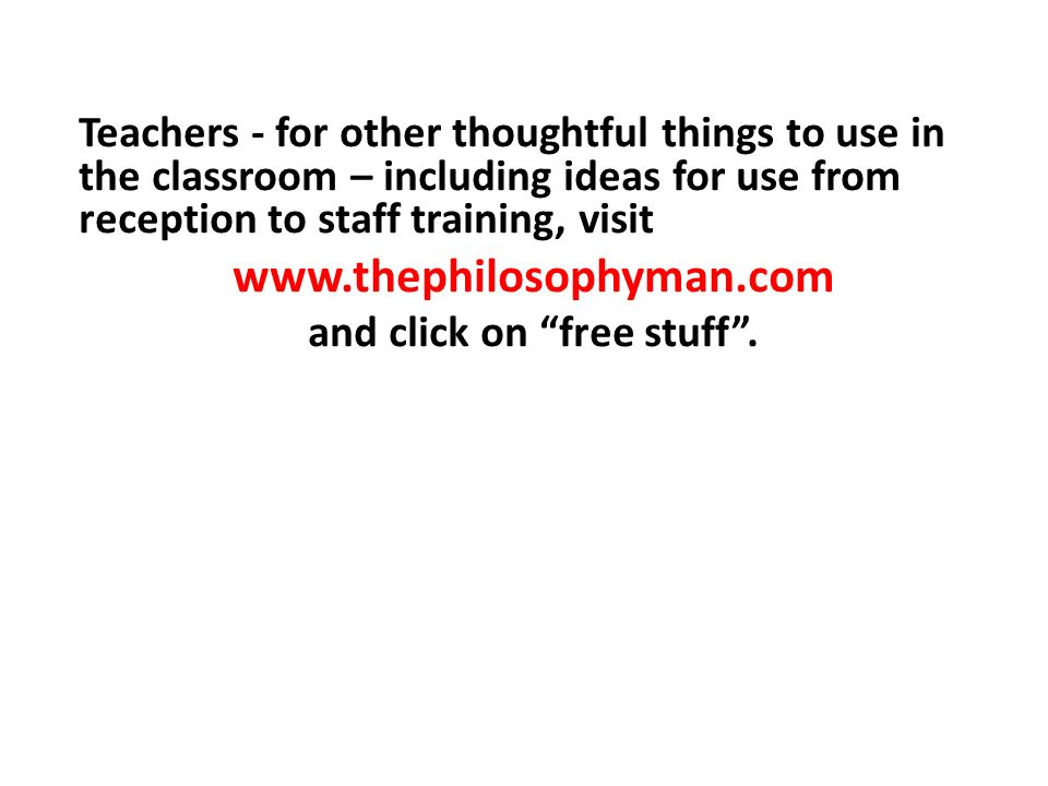 Teachers - for other thoughtful things to use in the classroom – including ideas for use from reception to staff training, visit www.thephilosophyman.com and click on free stuff.