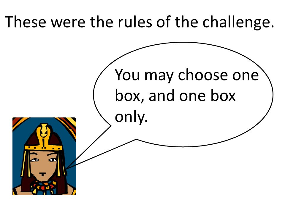 These were the rules of the challenge. You may choose one box, and one box only.