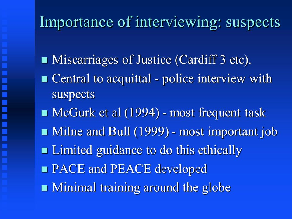 Importance of interviewing: suspects n Miscarriages of Justice (Cardiff 3 etc). n Central to acquittal - police interview with suspects n McGurk et al