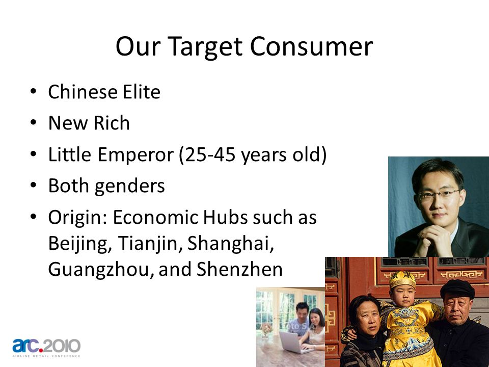 Our Target Consumer Chinese Elite New Rich Little Emperor (25-45 years old) Both genders Origin: Economic Hubs such as Beijing, Tianjin, Shanghai, Gua