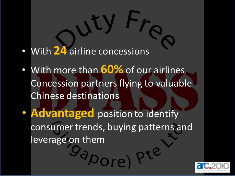 With 24 airline concessions With more than 60% of our airlines Concession partners flying to valuable Chinese destinations Advantaged position to iden