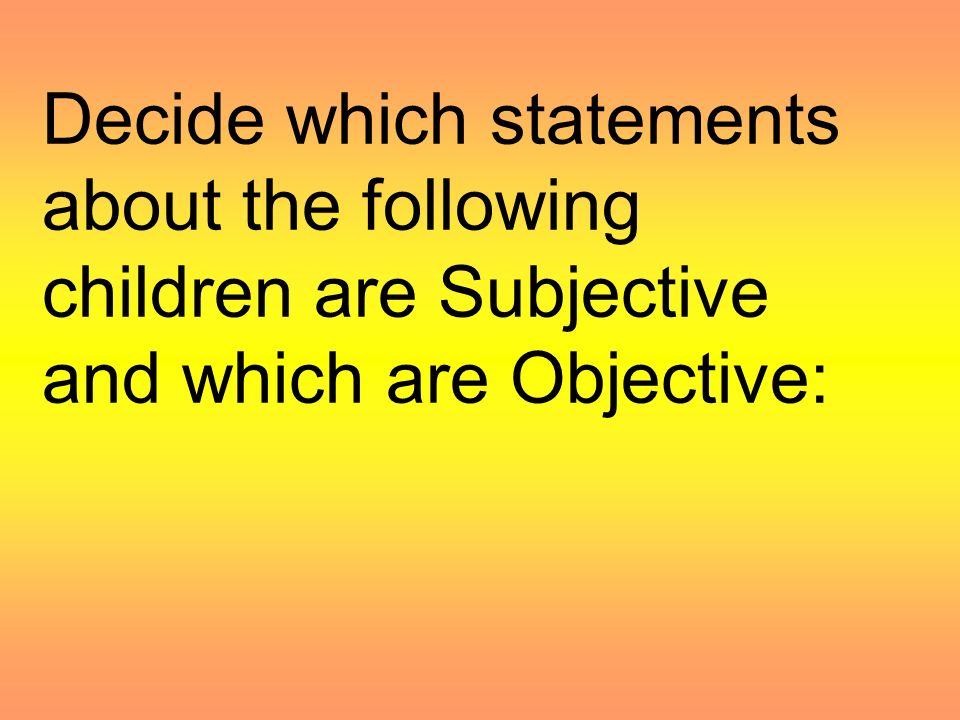 DO NOT BE SUBJECTIVE: Subjective observations state an opinion of the observer. Observations must be solid facts - objective.