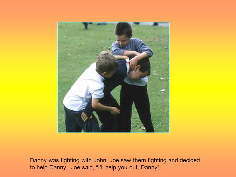 Danny was fighting with John, Joe saw them fighting and decided to help Danny.