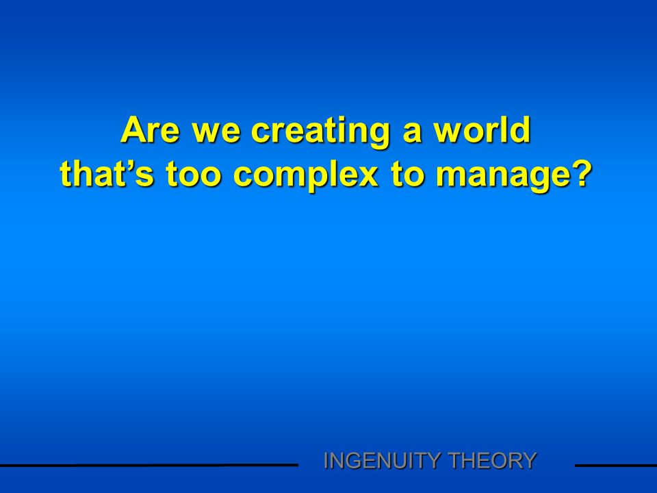 Are we creating a world thats too complex to manage? INGENUITY THEORY