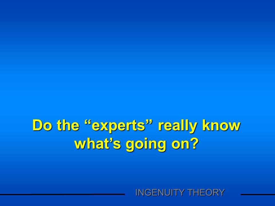 Do the experts really know whats going on? INGENUITY THEORY