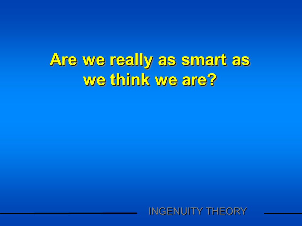Are we really as smart as we think we are? Are we really as smart as we think we are? INGENUITY THEORY