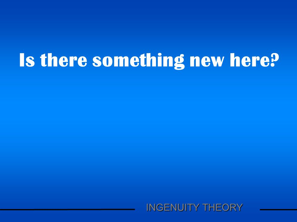 Is there something new here? INGENUITY THEORY