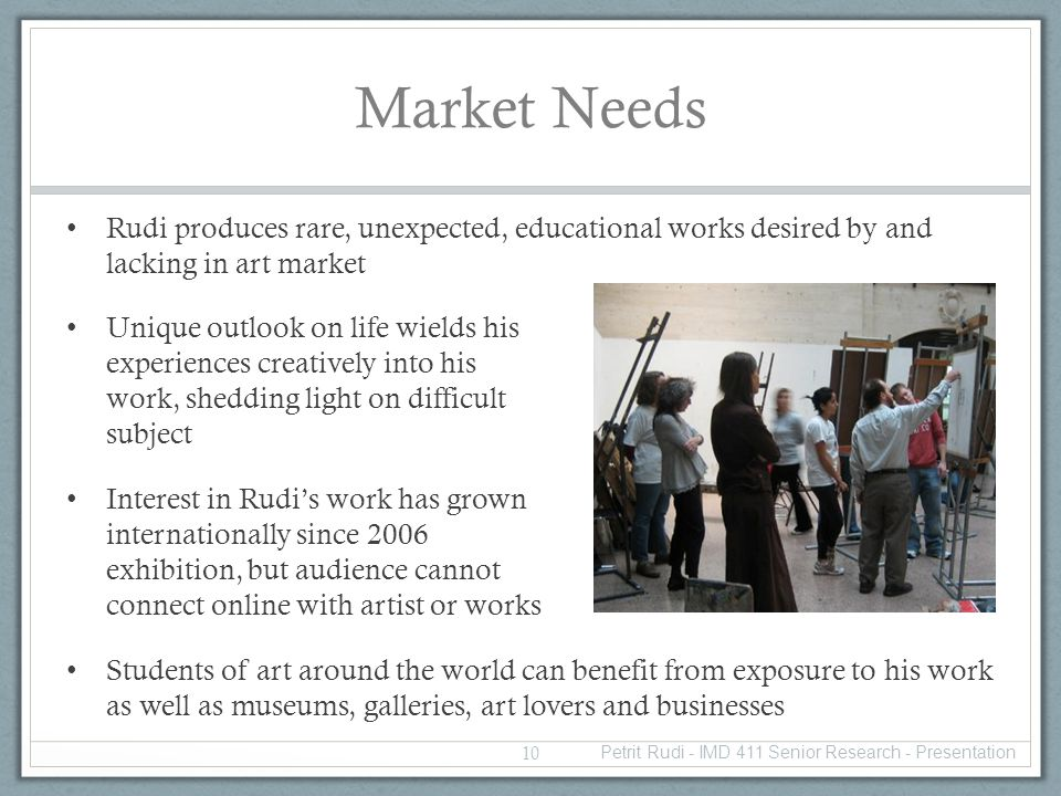 Market Needs Rudi produces rare, unexpected, educational works desired by and lacking in art market Unique outlook on life wields his experiences creatively into his work, shedding light on difficult subject Interest in Rudis work has grown internationally since 2006 exhibition, but audience cannot connect online with artist or works Students of art around the world can benefit from exposure to his work as well as museums, galleries, art lovers and businesses 10 Petrit Rudi - IMD 411 Senior Research - Presentation