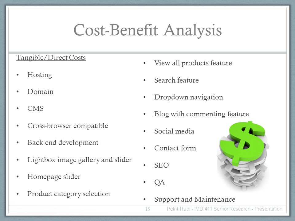 Cost-Benefit Analysis Tangible/Direct Costs Hosting Domain CMS Cross-browser compatible Back-end development Lightbox image gallery and slider Homepage slider Product category selection View all products feature Search feature Dropdown navigation Blog with commenting feature Social media Contact form SEO QA Support and Maintenance 13 Petrit Rudi - IMD 411 Senior Research - Presentation