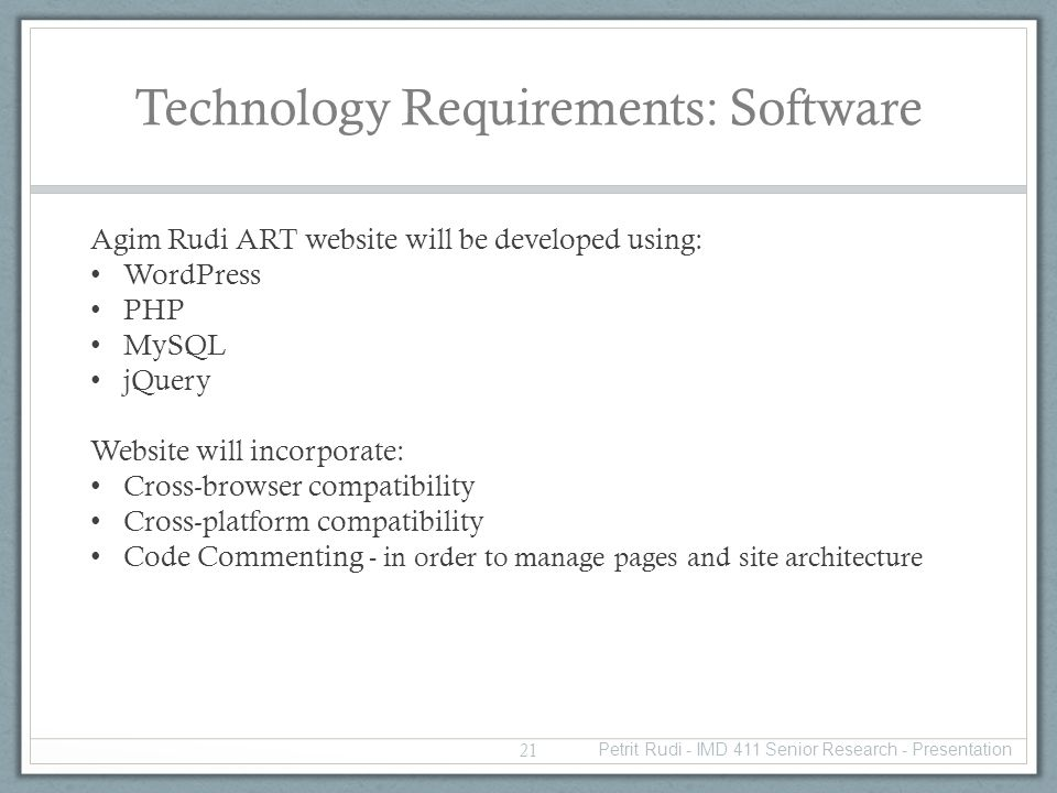 Technology Requirements: Software Agim Rudi ART website will be developed using: WordPress PHP MySQL jQuery Website will incorporate: Cross-browser compatibility Cross-platform compatibility Code Commenting - in order to manage pages and site architecture 21 Petrit Rudi - IMD 411 Senior Research - Presentation