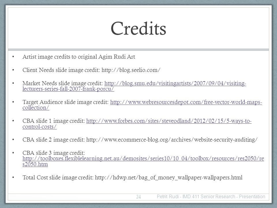 Credits Artist image credits to original Agim Rudi Art Client Needs slide image credit: http://blog.seelio.com/ Market Needs slide image credit: http://blog.smu.edu/visitingartists/2007/09/04/visiting- lecturers-series-fall-2007-frank-porcu/http://blog.smu.edu/visitingartists/2007/09/04/visiting- lecturers-series-fall-2007-frank-porcu/ Target Audience slide image credit: http://www.webresourcesdepot.com/free-vector-world-maps- collection/http://www.webresourcesdepot.com/free-vector-world-maps- collection/ CBA slide 1 image credit: http://www.forbes.com/sites/steveodland/2012/02/15/5-ways-to- control-costs/http://www.forbes.com/sites/steveodland/2012/02/15/5-ways-to- control-costs/ CBA slide 2 image credit: http://www.ecommerce-blog.org/archives/website-security-auditing/ CBA slide 3 image credit: http://toolboxes.flexiblelearning.net.au/demosites/series10/10_04/toolbox/resources/res2050/re s2050.htm http://toolboxes.flexiblelearning.net.au/demosites/series10/10_04/toolbox/resources/res2050/re s2050.htm Total Cost slide image credit: http://hdwp.net/bag_of_money_wallpaper-wallpapers.html 24 Petrit Rudi - IMD 411 Senior Research - Presentation