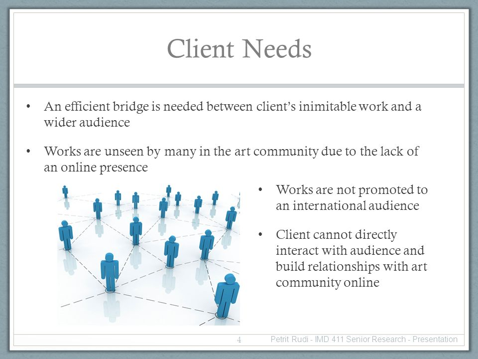 Client Needs An efficient bridge is needed between clients inimitable work and a wider audience Works are unseen by many in the art community due to the lack of an online presence Works are not promoted to an international audience Client cannot directly interact with audience and build relationships with art community online 4 Petrit Rudi - IMD 411 Senior Research - Presentation