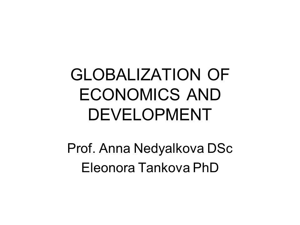 GLOBALIZATION OF ECONOMICS AND DEVELOPMENT Prof. Anna Nedyalkova DSc Eleonora Tankova PhD